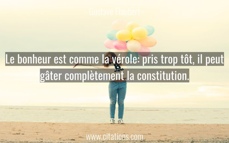 Le bonheur est comme la vérole: pris trop tôt, il peut gâter complètement la constitution.