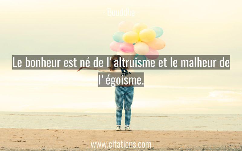 Le bonheur est né de l'altruisme et le malheur de l'égoisme.