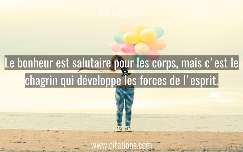 Le bonheur est salutaire pour les corps, mais c'est le chagrin qui développe les forces de l'esprit.