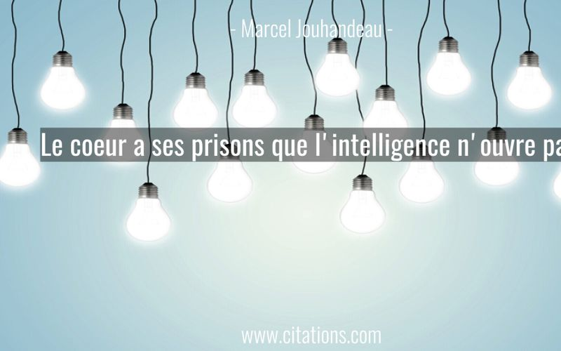 Le coeur a ses prisons que l'intelligence n'ouvre pas.