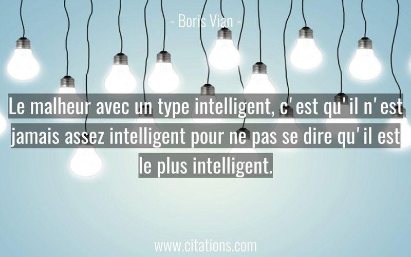 Le malheur avec un type intelligent, c'est qu'il n'est jamais assez intelligent pour ne pas se dire qu'il est le plus intelligent.