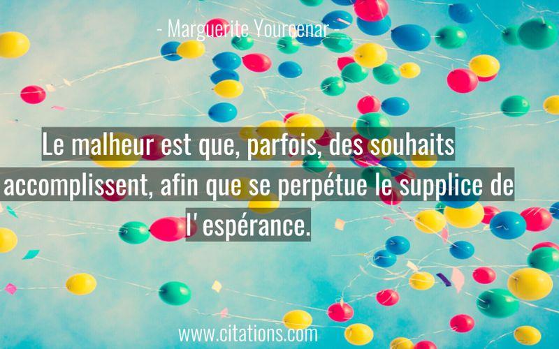 Le malheur est que, parfois, des souhaits s'accomplissent, afin que se perpétue le supplice de l'espérance.