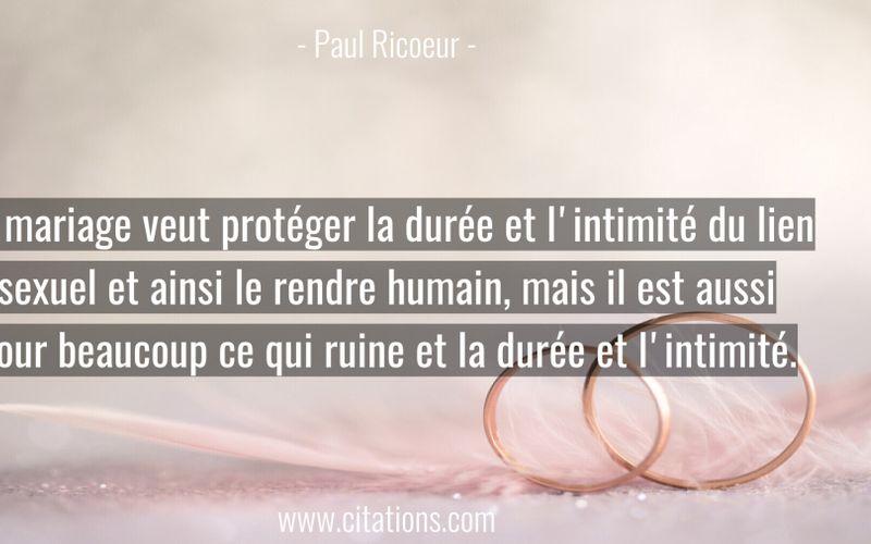 Le mariage veut protéger la durée et l'intimité du lien sexuel et ainsi le rendre humain, mais il est aussi pour beaucoup ce qui ruine et la durée et l'intimité.