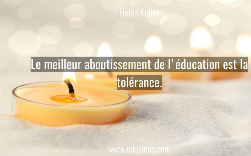 Le meilleur aboutissement de l'éducation est la tolérance.