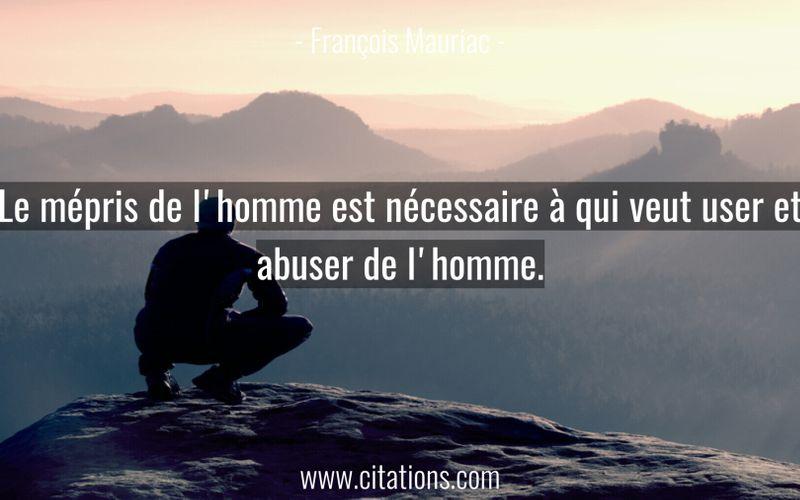 Le mépris de l'homme est nécessaire à qui veut user et abuser de l'homme.