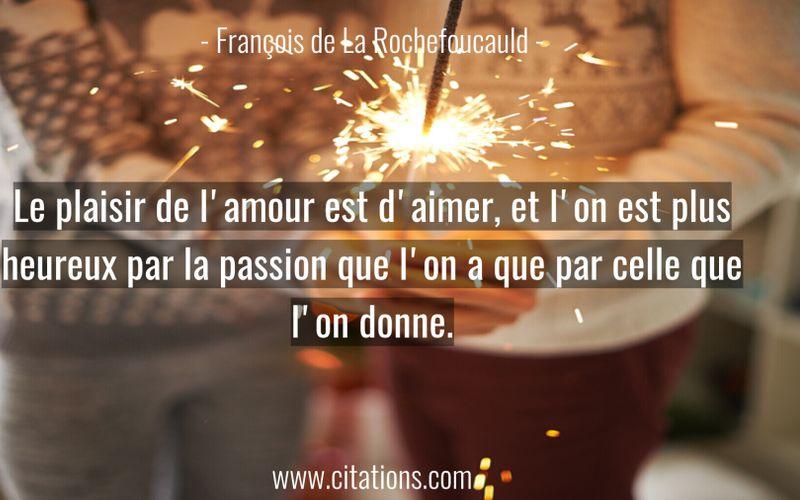 Le plaisir de l'amour est d'aimer, et l'on est plus heureux par la passion que l'on a que par celle que l'on donne.