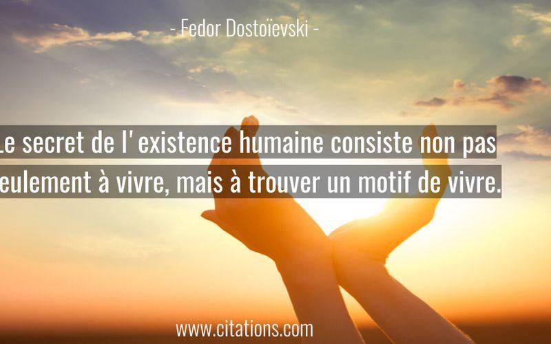 Le secret de l'existence humaine consiste non pas seulement à vivre, mais à trouver un motif de vivre.