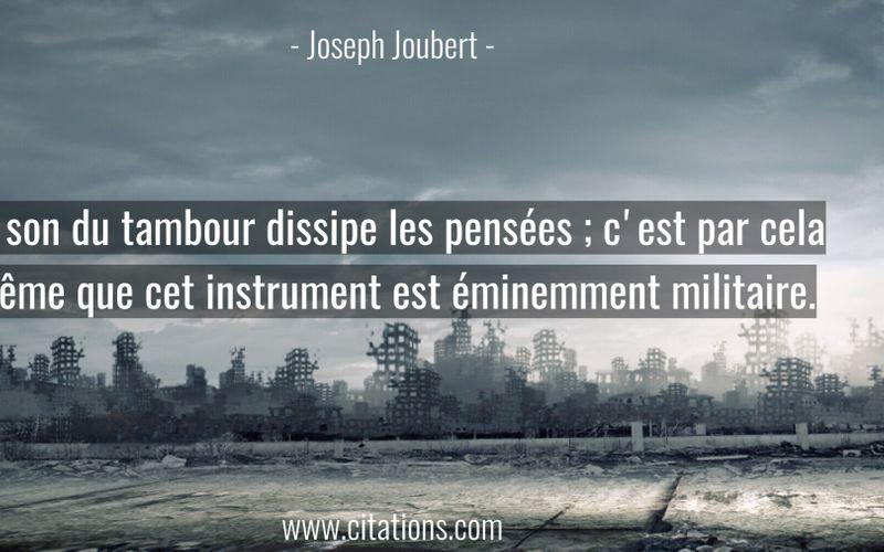 Le son du tambour dissipe les pensées ; c'est par cela même que cet instrument est éminemment militaire.