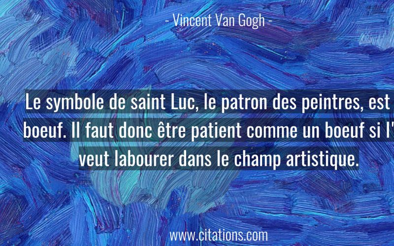 Le symbole de saint Luc, le patron des peintres, est un boeuf. Il faut donc être patient comme un boeuf si l'on veut labourer dans le champ artistique.