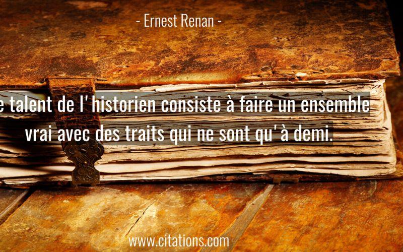 Le talent de l'historien consiste à faire un ensemble vrai avec des traits qui ne sont qu'à demi.