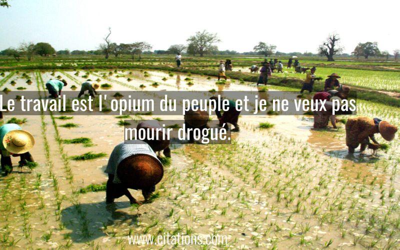 Le travail est l'opium du peuple et je ne veux pas mourir drogué.