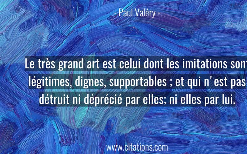 Le très grand art est celui dont les imitations sont légitimes, dignes, supportables ; et qui n'est pas détruit ni déprécié par elles; ni elles par lui.