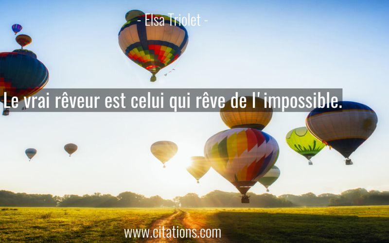 Le vrai rêveur est celui qui rêve de l'impossible.