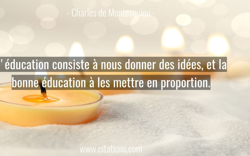 L'éducation consiste à nous donner des idées, et la bonne éducation à les mettre en proportion.