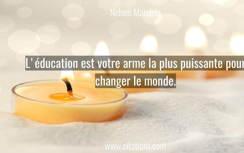 L'éducation est votre arme la plus puissante pour changer le monde.