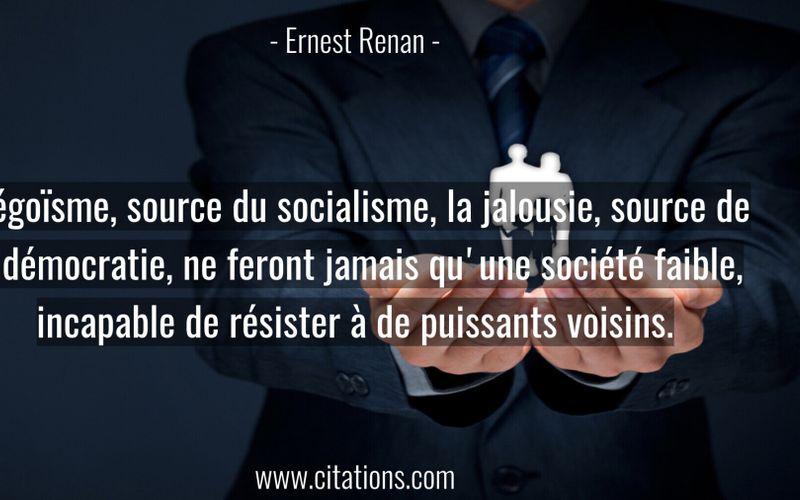 L'égoïsme, source du socialisme, la jalousie, source de la démocratie, ne feront jamais qu'une société faible, incapable de résister à de puissants voisins.