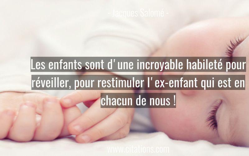 Les enfants sont d'une incroyable habileté pour réveiller, pour restimuler l'ex-enfant qui est en chacun de nous !