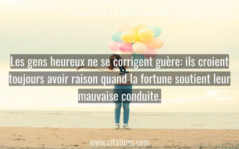 Les gens heureux ne se corrigent guère: ils croient toujours avoir raison quand la fortune soutient leur mauvaise conduite.
