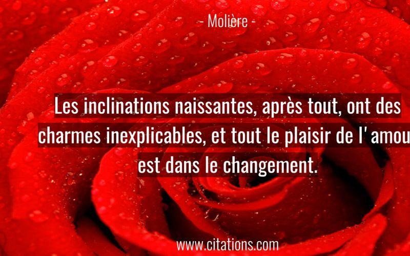 Les inclinations naissantes, après tout, ont des charmes inexplicables, et tout le plaisir de l'amour est dans le changement.