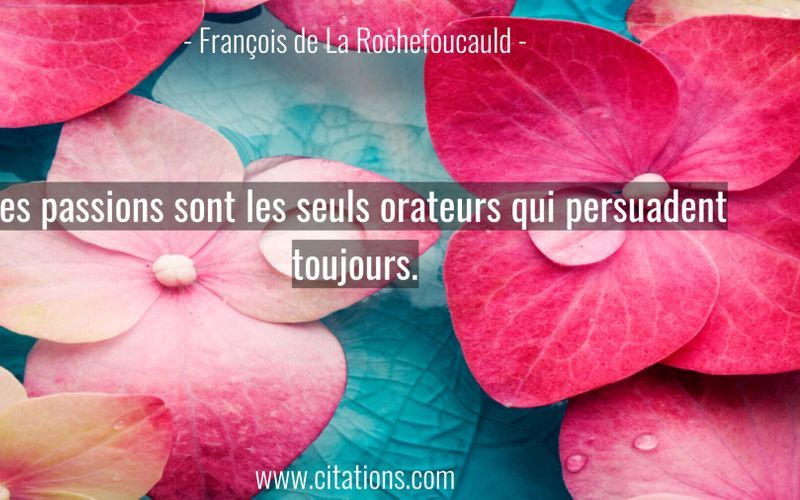 Les passions sont les seuls orateurs qui persuadent toujours.