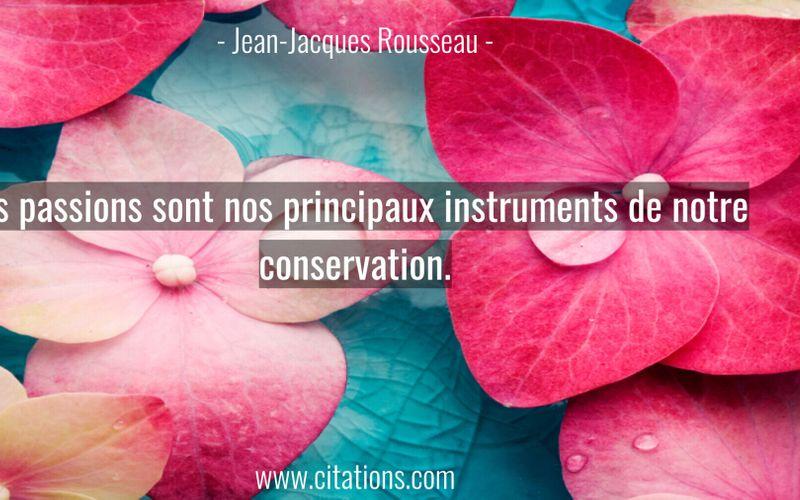 Les passions sont nos principaux instruments de notre conservation.