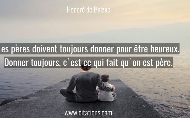 Les pères doivent toujours donner pour être heureux. Donner toujours, c'est ce qui fait qu'on est père.