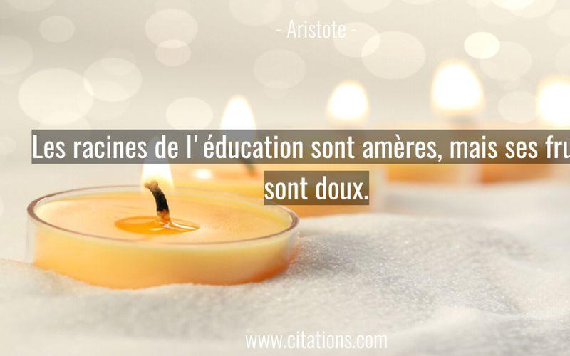 Les racines de l'éducation sont amères, mais ses fruits sont doux.