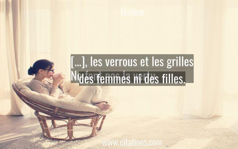 […], les verrous et les grilles Ne font pas la vertu des femmes ni des filles.