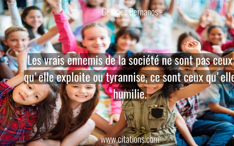 Les vrais ennemis de la société ne sont pas ceux qu'elle exploite ou tyrannise, ce sont ceux qu'elle humilie.
