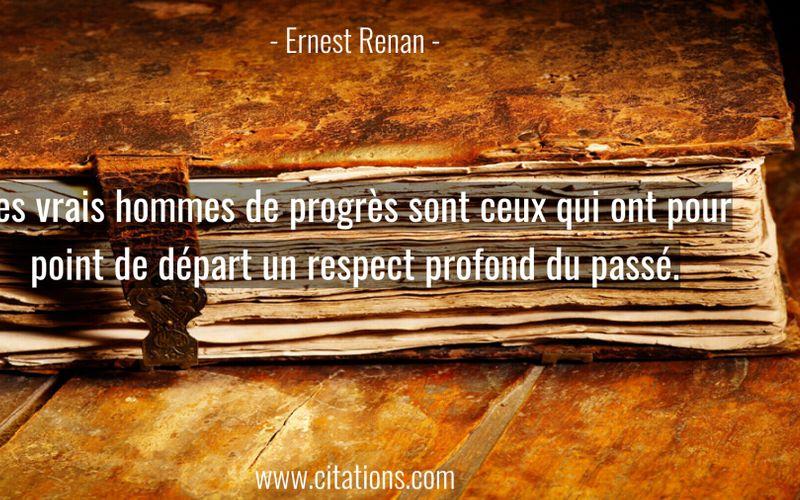 Les vrais hommes de progrès sont ceux qui ont pour point de départ un respect profond du passé.