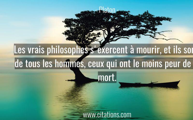 Les vrais philosophes s'exercent à mourir, et ils sont, de tous les hommes, ceux qui ont le moins peur de la mort.