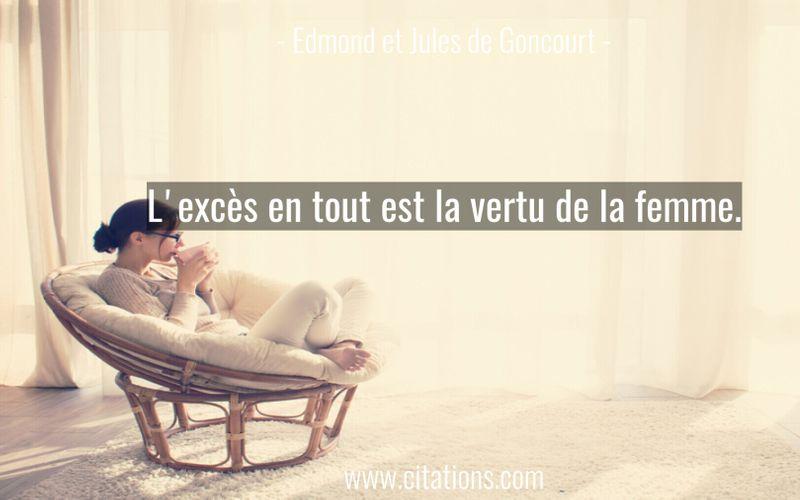 L'excès en tout est la vertu de la femme.