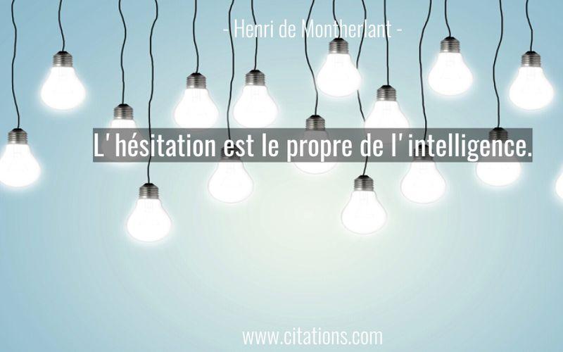 L'hésitation est le propre de l'intelligence.