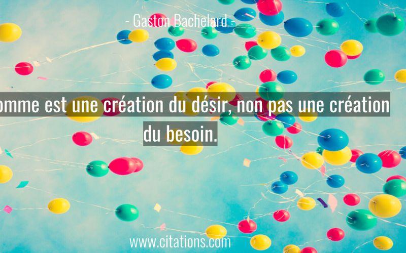 L'homme est une création du désir, non pas une création du besoin.