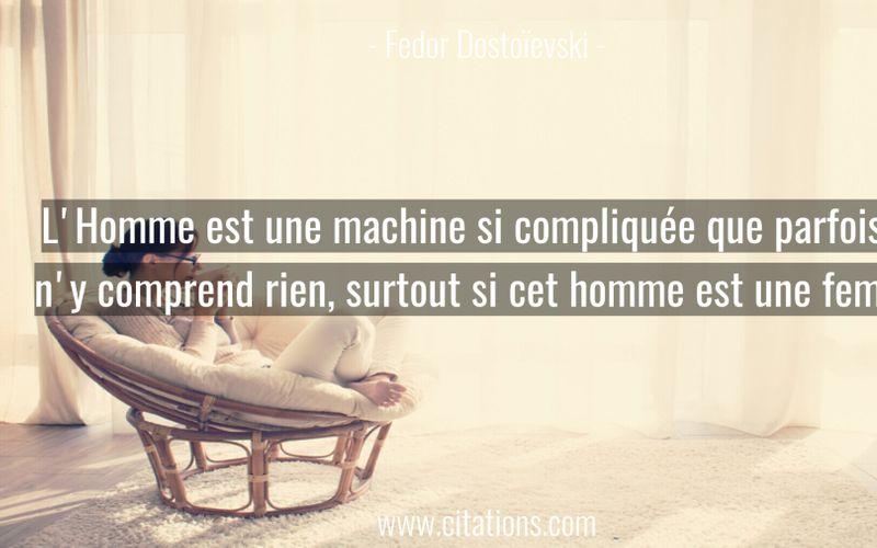 L'Homme est une machine si compliquée que parfois on n'y comprend rien, surtout si cet homme est une femme.