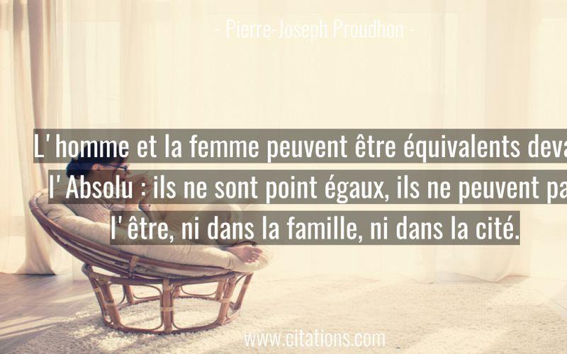 L'homme et la femme peuvent être équivalents devant l'Absolu : ils ne sont point égaux, ils ne peuvent pas l'être, ni dans la famille, ni dans la cité.