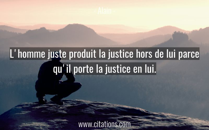 L'homme juste produit la justice hors de lui parce qu'il porte la justice en lui.
