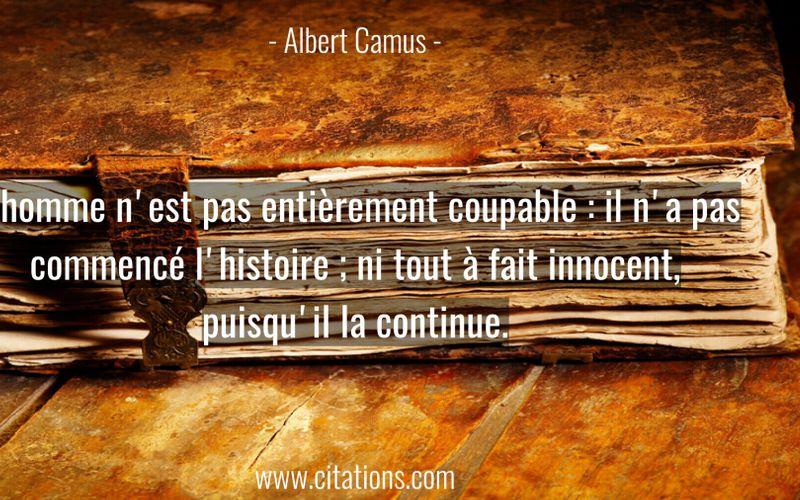 L'homme n'est pas entièrement coupable : il n'a pas commencé l'histoire ; ni tout à fait innocent, puisqu'il la continue.