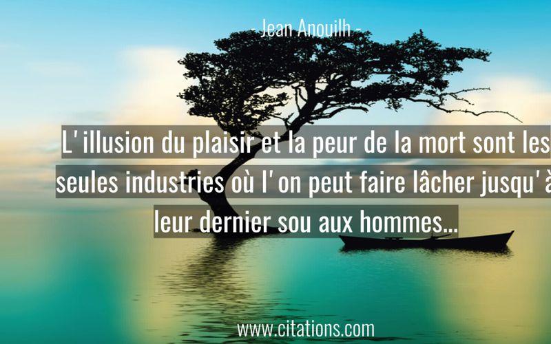 L'illusion du plaisir et la peur de la mort sont les seules industries où l'on peut faire lâcher jusqu'à leur dernier sou aux hommes...