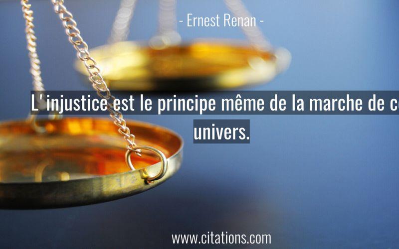 L'injustice est le principe même de la marche de cet univers.
