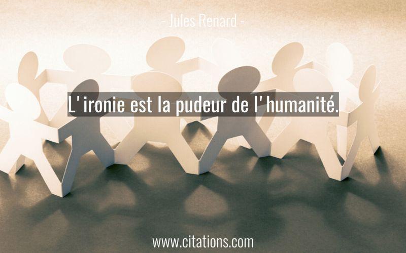 L'ironie est la pudeur de l'humanité.