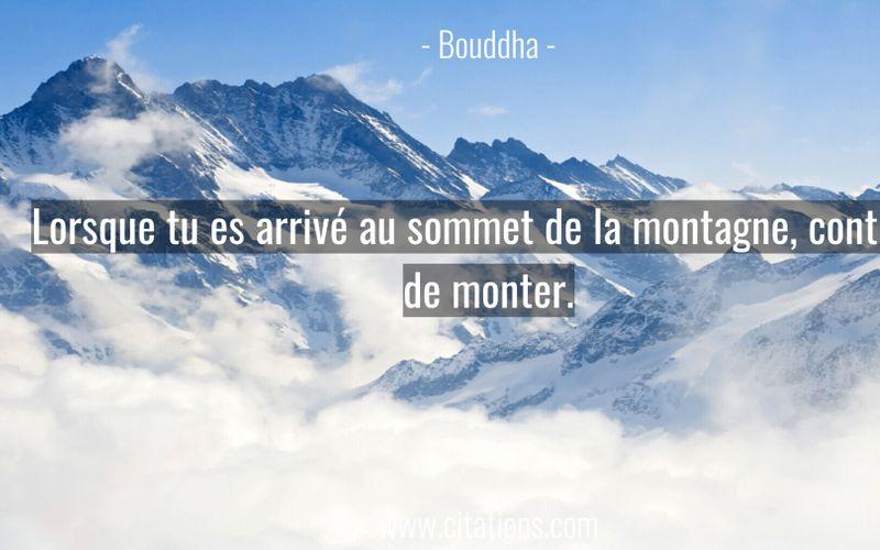 Lorsque tu es arrivé au sommet de la montagne, continue de monter.