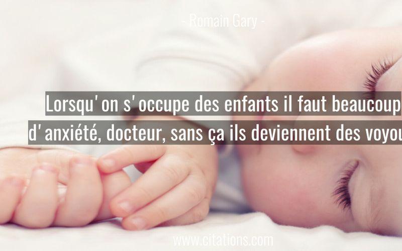 Lorsqu'on s'occupe des enfants il faut beaucoup d'anxiété, docteur, sans ça ils deviennent des voyous.