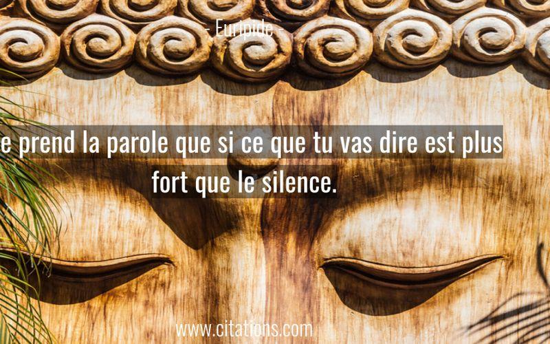 Ne prend la parole que si ce que tu vas dire est plus fort que le silence.