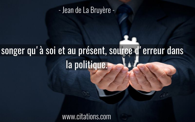 Ne songer qu'à soi et au présent, source d'erreur dans la politique.