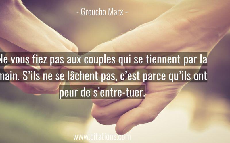 Ne vous fiez pas aux couples qui se tiennent par la main. S'ils ne se lâchent pas, c'est parce qu'ils ont peur de s'entre-tuer.