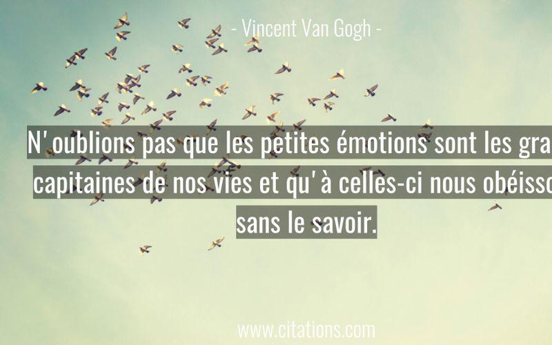 N'oublions pas que les petites émotions sont les grands capitaines de nos vies et qu'à celles-ci nous obéissons sans le savoir.