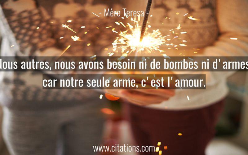 Nous autres, nous avons besoin ni de bombes ni d'armes, car notre seule arme, c'est l'amour.