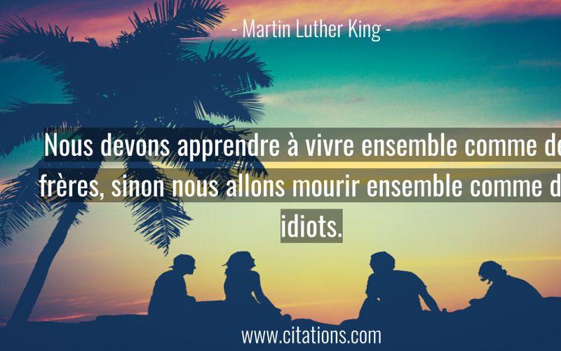 Nous devons apprendre à vivre ensemble comme des frères, sinon nous allons mourir ensemble comme des idiots.