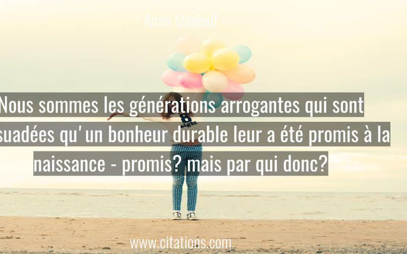 Nous sommes les générations arrogantes qui sont persuadées qu'un bonheur durable leur a été promis à la naissance - promis? mais par qui donc?